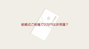 結婚式ご祝儀で2万円は非常識?学生や主婦は?包む場合の基本マナーなど